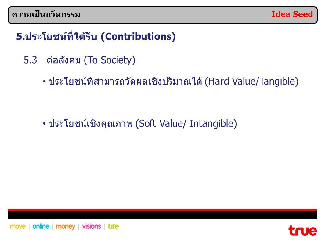 5.ประโยชน์ที่ได้รับ (Contributions) 5.3 ต่อสังคม (To Society) ประโยชน์ทีสามารถวัดผลเชิงปริมาณได้ (Hard Value/Tangible) ประโยชน์เชิงคุณภาพ (Soft Value/ Intangible) ความเป็นนวัตกรรม Idea Seed