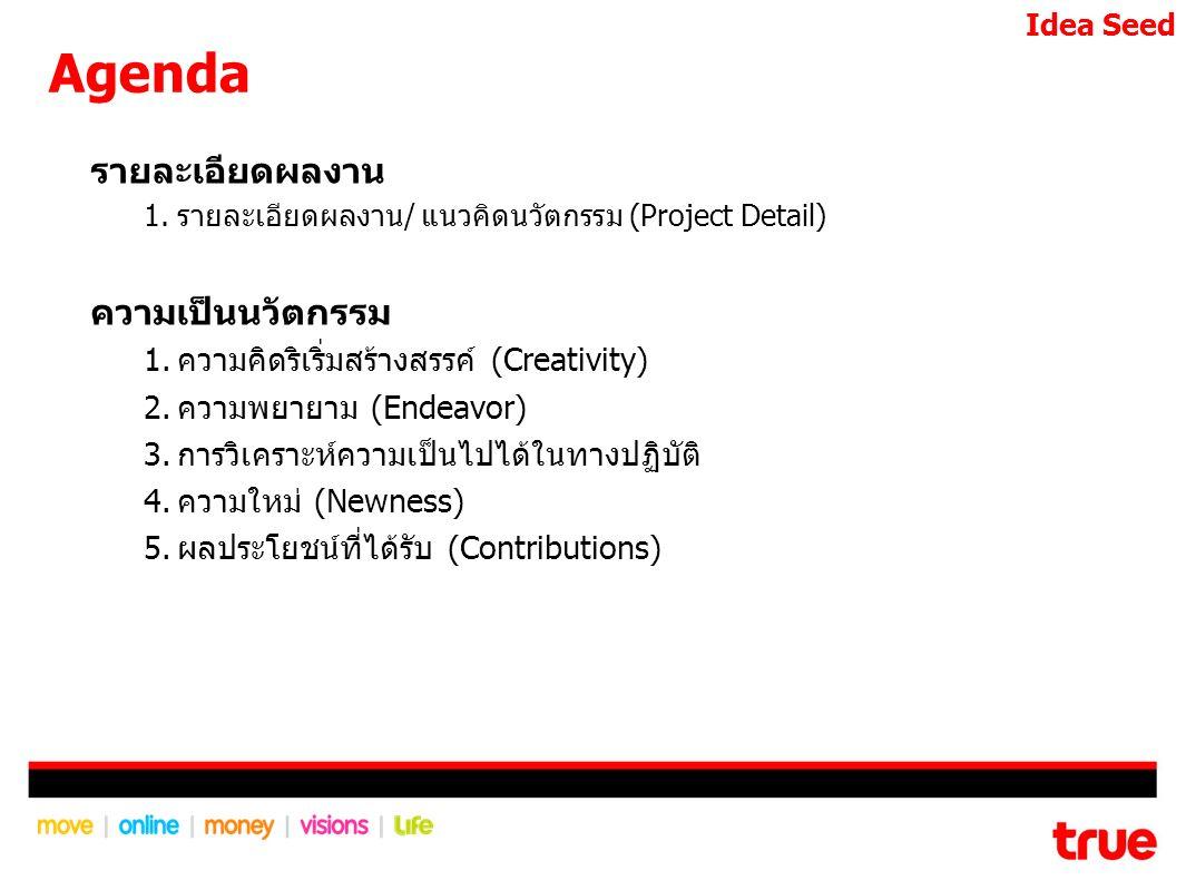 Agenda รายละเอียดผลงาน 1.รายละเอียดผลงาน/ แนวคิดนวัตกรรม (Project Detail) ความเป็นนวัตกรรม 1.ความคิดริเริ่มสร้างสรรค์ (Creativity) 2.ความพยายาม (Endeavor) 3.การวิเคราะห์ความเป็นไปได้ในทางปฏิบัติ 4.ความใหม่ (Newness) 5.ผลประโยชน์ที่ได้รับ (Contributions) Idea Seed