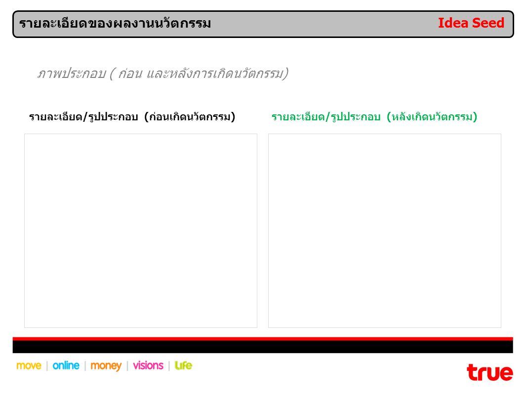รายละเอียด/รูปประกอบ (ก่อนเกิดนวัตกรรม)รายละเอียด/รูปประกอบ (หลังเกิดนวัตกรรม) ภาพประกอบ ( ก่อน และหลังการเกิดนวัตกรรม) รายละเอียดของผลงานนวัตกรรม Idea Seed