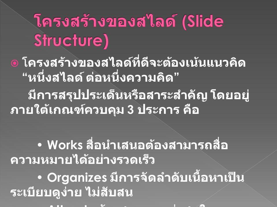  โครงสร้างของสไลด์ที่ดีจะต้องเน้นแนวคิด หนึ่งสไลด์ ต่อหนึ่งความคิด มีการสรุปประเด็นหรือสาระสำคัญ โดยอยู่ ภายใต้เกณฑ์ควบคุม 3 ประการ คือ Works สื่อนำเสนอต้องสามารถสื่อ ความหมายได้อย่างรวดเร็ว Organizes มีการจัดลำดับเนื้อหาเป็น ระเบียบดูง่าย ไม่สับสน Attracts ต้องสะดุดตา น่าสนใจ