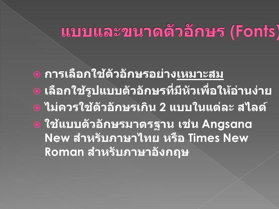  การเลือกใช้ตัวอักษรอย่างเหมาะสม  เลือกใช้รูปแบบตัวอักษรที่มีหัวเพื่อให้อ่านง่าย  ไม่ควรใช้ตัวอักษรเกิน 2 แบบในแต่ละ สไลด์  ใช้แบบตัวอักษรมาตรฐาน เช่น Angsana New สำหรับภาษาไทย หรือ Times New Roman สำหรับภาษาอังกฤษ