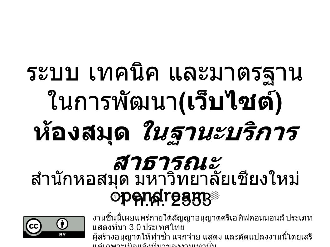 งานชิ้นนี้เผยแพร่ภายใต้สัญญาอนุญาตครีเอทีฟคอมมอนส์ ประเภท แสดงที่มา 3.0 ประเทศไทย ผู้สร้างอนุญาตให้ทำซ้ำ แจกจ่าย แสดง และดัดแปลงงานนี้โดยเสรี แต่เฉพาะเมื่อแจ้งที่มาของงานเท่านั้น ดูสัญญาอนุญาตที่ http://creativecommons.org/licenses/by/3.0/th/ http://creativecommons.org/licenses/by/3.0/th/ ระบบ เทคนิค และมาตรฐาน ในการพัฒนา ( เว็บไซต์ ) ห้องสมุด ในฐานะบริการ สาธารณะ สำนักหอสมุด มหาวิทยาลัยเชียงใหม่ 1 ก.
