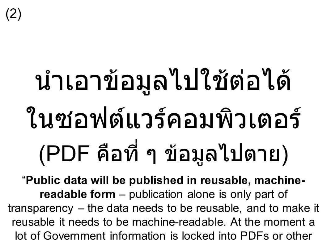 นำเอาข้อมูลไปใช้ต่อได้ ในซอฟต์แวร์คอมพิวเตอร์ (PDF คือที่ ๆ ข้อมูลไปตาย ) Public data will be published in reusable, machine- readable form – publication alone is only part of transparency – the data needs to be reusable, and to make it reusable it needs to be machine-readable.