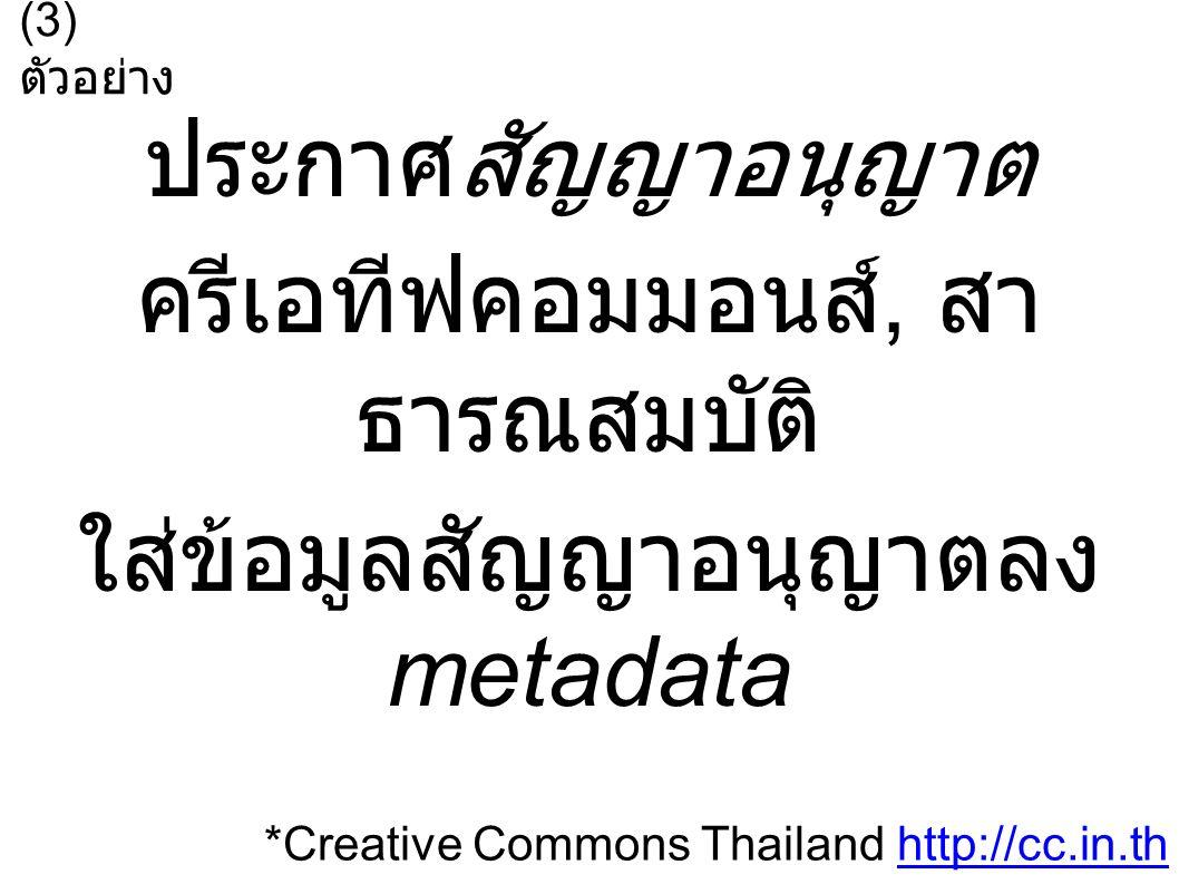 ประกาศสัญญาอนุญาต ครีเอทีฟคอมมอนส์, สา ธารณสมบัติ ใส่ข้อมูลสัญญาอนุญาตลง metadata (3) ตัวอย่าง *Creative Commons Thailand http://cc.in.thhttp://cc.in.th