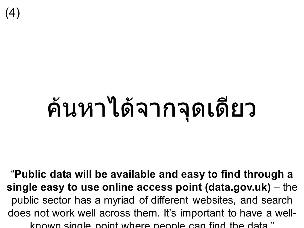 ค้นหาได้จากจุดเดียว Public data will be available and easy to find through a single easy to use online access point (data.gov.uk) – the public sector has a myriad of different websites, and search does not work well across them.