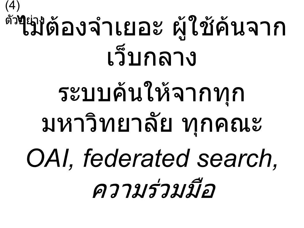ไม่ต้องจำเยอะ ผู้ใช้ค้นจาก เว็บกลาง ระบบค้นให้จากทุก มหาวิทยาลัย ทุกคณะ OAI, federated search, ความร่วมมือ (4) ตัวอย่าง