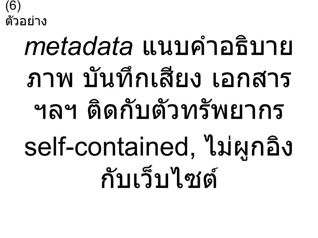 metadata แนบคำอธิบาย ภาพ บันทึกเสียง เอกสาร ฯลฯ ติดกับตัวทรัพยากร self-contained, ไม่ผูกอิง กับเว็บไซต์ (6) ตัวอย่าง