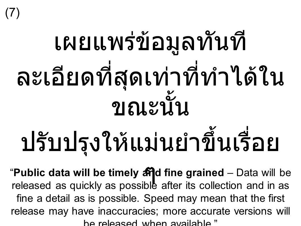 เผยแพร่ข้อมูลทันที ละเอียดที่สุดเท่าที่ทำได้ใน ขณะนั้น ปรับปรุงให้แม่นยำขึ้นเรื่อย ๆ Public data will be timely and fine grained – Data will be released as quickly as possible after its collection and in as fine a detail as is possible.