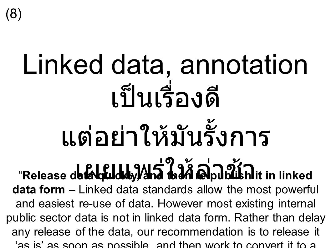Linked data, annotation เป็นเรื่องดี แต่อย่าให้มันรั้งการ เผยแพร่ให้ล่าช้า Release data quickly, and then re-publish it in linked data form – Linked data standards allow the most powerful and easiest re-use of data.