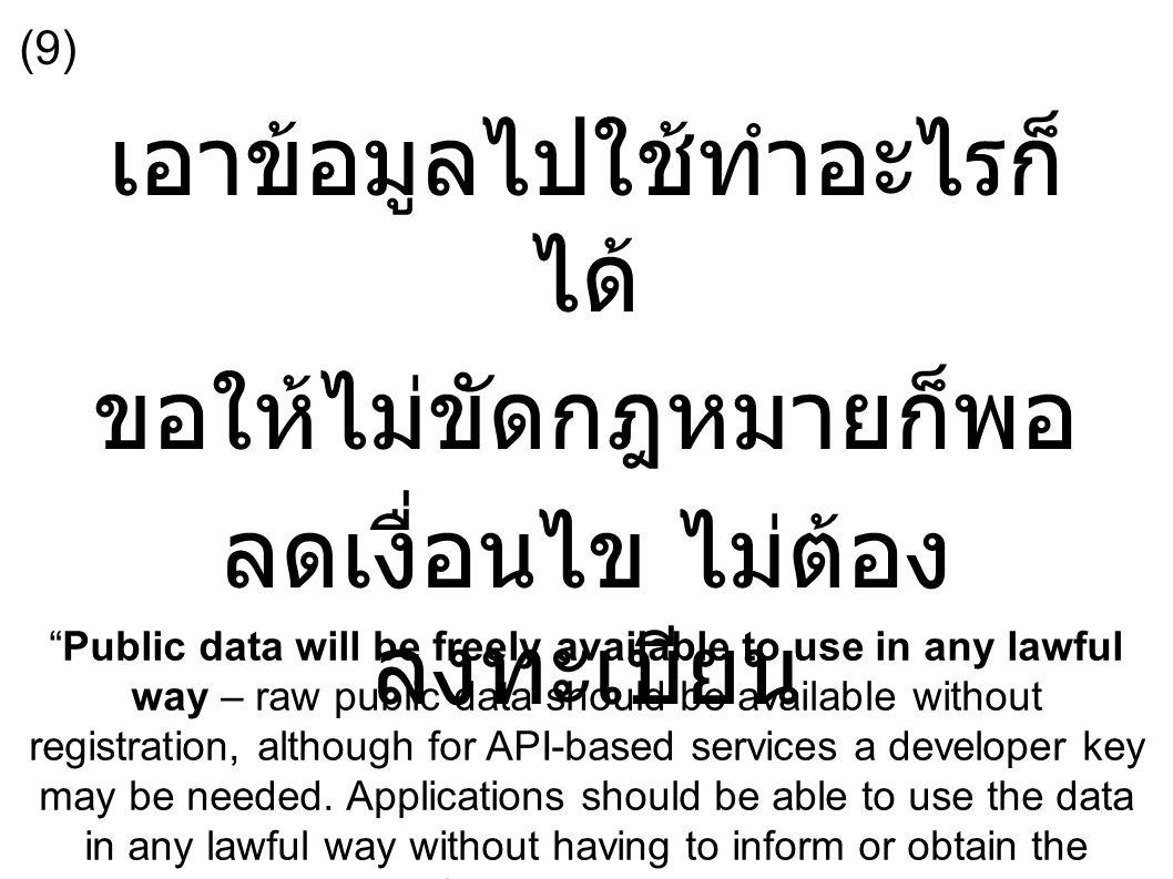 เอาข้อมูลไปใช้ทำอะไรก็ ได้ ขอให้ไม่ขัดกฎหมายก็พอ ลดเงื่อนไข ไม่ต้อง ลงทะเบียน Public data will be freely available to use in any lawful way – raw public data should be available without registration, although for API-based services a developer key may be needed.