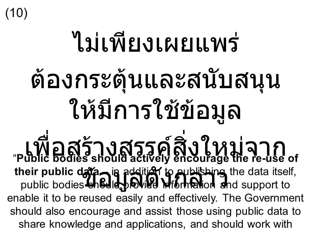 ไม่เพียงเผยแพร่ ต้องกระตุ้นและสนับสนุน ให้มีการใช้ข้อมูล เพื่อสร้างสรรค์สิ่งใหม่จาก ข้อมูลดังกล่าว Public bodies should actively encourage the re-use of their public data – in addition to publishing the data itself, public bodies should provide information and support to enable it to be reused easily and effectively.