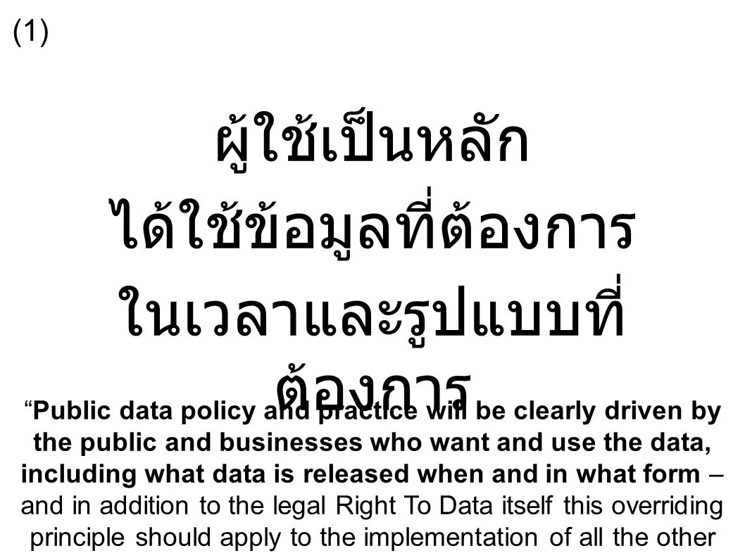 ผู้ใช้เป็นหลัก ได้ใช้ข้อมูลที่ต้องการ ในเวลาและรูปแบบที่ ต้องการ Public data policy and practice will be clearly driven by the public and businesses who want and use the data, including what data is released when and in what form – and in addition to the legal Right To Data itself this overriding principle should apply to the implementation of all the other principles. (1)