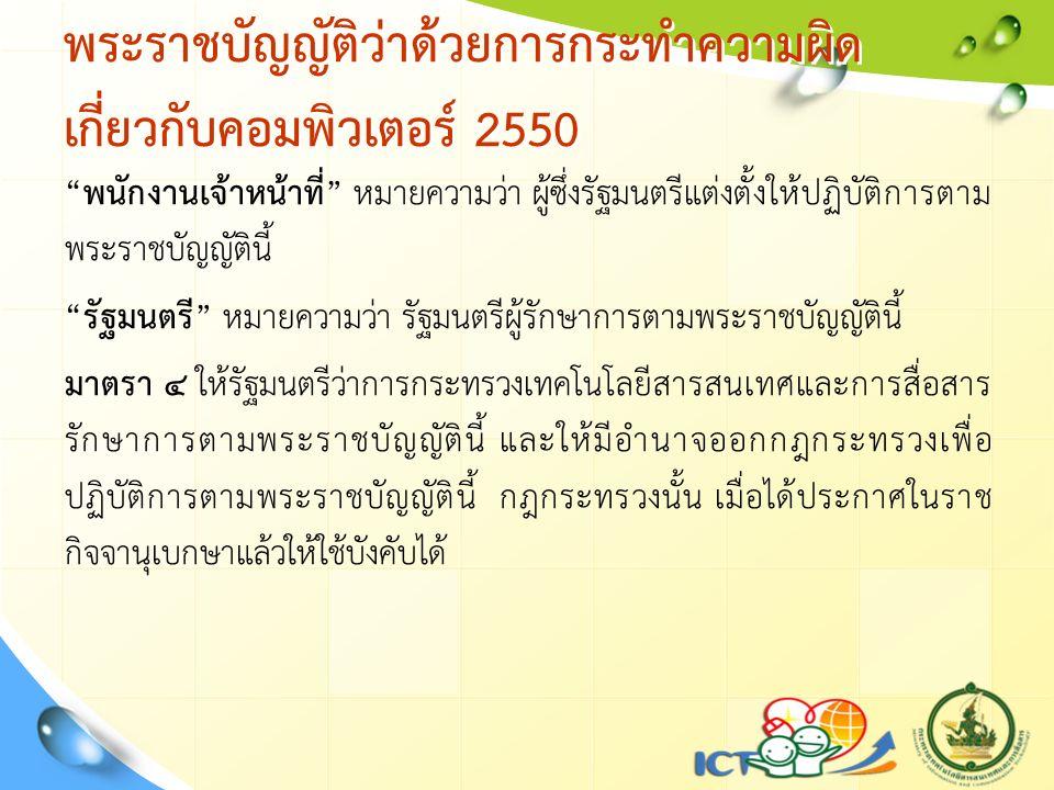 พระราชบัญญัติว่าด้วยการกระทำความผิด เกี่ยวกับคอมพิวเตอร์ 2550 พนักงานเจ้าหน้าที่ หมายความว่า ผู้ซึ่งรัฐมนตรีแต่งตั้งให้ปฏิบัติการตาม พระราชบัญญัตินี้ รัฐมนตรี หมายความว่า รัฐมนตรีผู้รักษาการตามพระราชบัญญัตินี้ มาตรา ๔ ให้รัฐมนตรีว่าการกระทรวงเทคโนโลยีสารสนเทศและการสื่อสาร รักษาการตามพระราชบัญญัตินี้ และให้มีอำนาจออกกฎกระทรวงเพื่อ ปฏิบัติการตามพระราชบัญญัตินี้ กฎกระทรวงนั้น เมื่อได้ประกาศในราช กิจจานุเบกษาแล้วให้ใช้บังคับได้