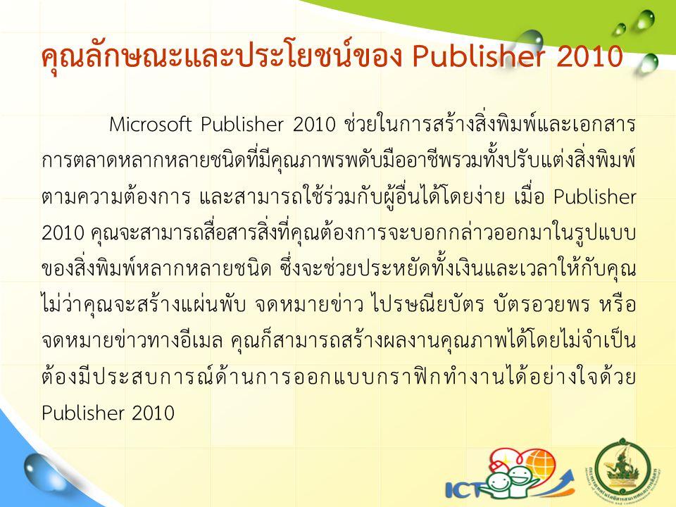 คุณลักษณะและประโยชน์ของ Publisher 2010 Microsoft Publisher 2010 ช่วยในการสร้างสิ่งพิมพ์และเอกสาร การตลาดหลากหลายชนิดที่มีคุณภาพรพดับมืออาชีพรวมทั้งปรับแต่งสิ่งพิมพ์ ตามความต้องการ และสามารถใช้ร่วมกับผู้อื่นได้โดยง่าย เมื่อ Publisher 2010 คุณจะสามารถสื่อสารสิ่งที่คุณต้องการจะบอกกล่าวออกมาในรูปแบบ ของสิ่งพิมพ์หลากหลายชนิด ซึ่งจะช่วยประหยัดทั้งเงินและเวลาให้กับคุณ ไม่ว่าคุณจะสร้างแผ่นพับ จดหมายข่าว ไปรษณียบัตร บัตรอวยพร หรือ จดหมายข่าวทางอีเมล คุณก็สามารถสร้างผลงานคุณภาพได้โดยไม่จำเป็น ต้องมีประสบการณ์ด้านการออกแบบกราฟิกทำงานได้อย่างใจด้วย Publisher 2010