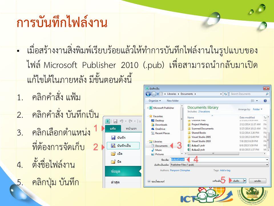 การบันทึกไฟล์งาน เมื่อสร้างงานสิ่งพิมพ์เรียบร้อยแล้วให้ทำการบันทึกไฟล์งานในรูปแบบของ ไฟล์ Microsoft Publisher 2010 (.pub) เพื่อสามารถนำกลับมาเปิด แก้ไขได้ในภายหลัง มีขั้นตอนดังนี้ 1.