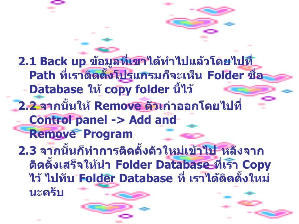 2.1 Back up ข้อมูลที่เขาได้ทำไปแล้วโดยไปที่ Path ที่เราติดตั้งโปรแกรมก็จะเห็น Folder ชื่อ Database ให้ copy folder นี้ไว้ 2.2 จากนั้นให้ Remove ตัวเก่าออกโดยไปที่ Control panel -> Add and Remove Program 2.3 จากนั้นก็ทำการติดตั้งตัวใหม่เข้าไป หลังจาก ติดตั้งเสร็จให้นำ Folder Database ที่เรา Copy ไว้ ไปทับ Folder Database ที่ เราได้ติดตั้งใหม่ นะครับ