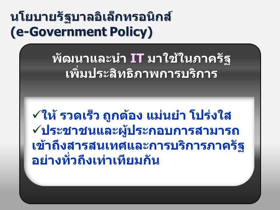 นโยบายรัฐบาลอิเล็กทรอนิกส์ (e-Government Policy) ให้ รวดเร็ว ถูกต้อง แม่นยำ โปร่งใส ประชาชนและผู้ประกอบการสามารถ เข้าถึงสารสนเทศและการบริการภาครัฐ อย่างทั่วถึงเท่าเทียมกัน พัฒนาและนำ IT มาใช้ในภาครัฐ เพิ่มประสิทธิภาพการบริการ