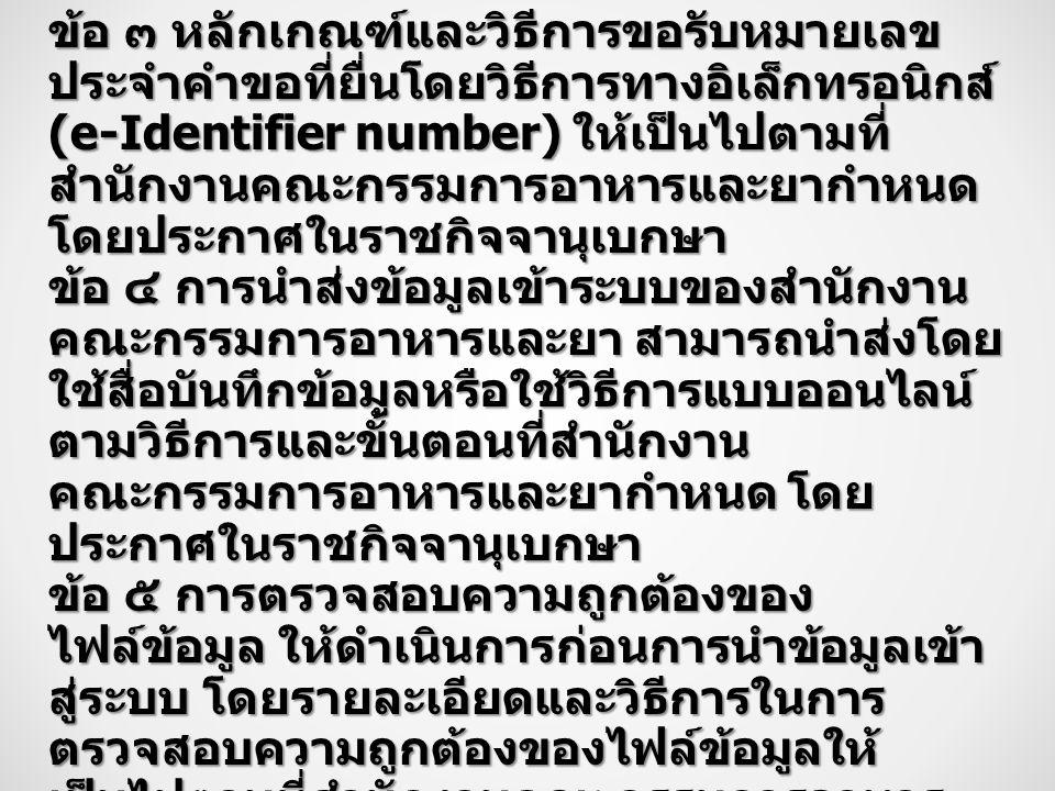ข้อ ๓ หลักเกณฑ์และวิธีการขอรับหมายเลข ประจำคำขอที่ยื่นโดยวิธีการทางอิเล็กทรอนิกส์ (e-Identifier number) ให้เป็นไปตามที่ สำนักงานคณะกรรมการอาหารและยากำหนด โดยประกาศในราชกิจจานุเบกษา ข้อ ๔ การนำส่งข้อมูลเข้าระบบของสำนักงาน คณะกรรมการอาหารและยา สามารถนำส่งโดย ใช้สื่อบันทึกข้อมูลหรือใช้วิธีการแบบออนไลน์ ตามวิธีการและขั้นตอนที่สำนักงาน คณะกรรมการอาหารและยากำหนด โดย ประกาศในราชกิจจานุเบกษา ข้อ ๕ การตรวจสอบความถูกต้องของ ไฟล์ข้อมูล ให้ดำเนินการก่อนการนำข้อมูลเข้า สู่ระบบ โดยรายละเอียดและวิธีการในการ ตรวจสอบความถูกต้องของไฟล์ข้อมูลให้ เป็นไปตามที่สำนักงานคณะกรรมการอาหาร และยากำหนด โดยประกาศในราชกิจจา นุเบกษา ข้อ ๖ ในการรับขึ้นทะเบียนตำรับยาให้ใช้ ใบสำคัญการขึ้นทะเบียนตำรับยาในรูปแบบ ตามแบบที่กำหนดในกฎกระทรวงว่าด้วยการ ขึ้นทะเบียนตำรับยา พ.