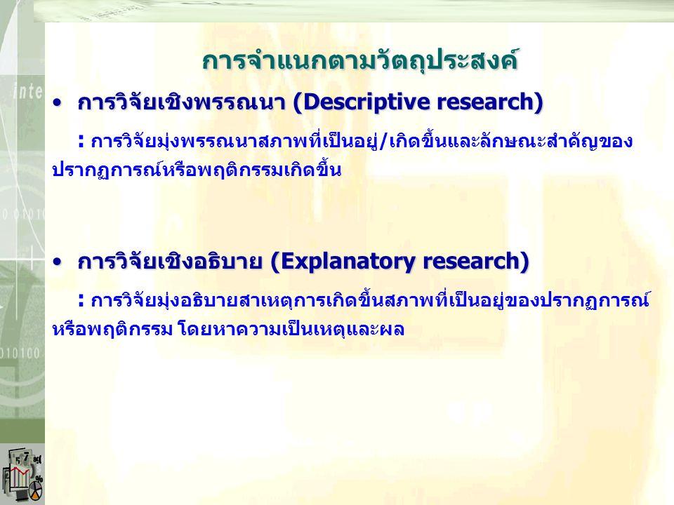 การจำแนกตามเหตุผลของการวิจัย การวิจัยพื้นฐาน (Basic research)การวิจัยพื้นฐาน (Basic research) : การวิจัยแสวงหาความรู้และความเข้าใจประเด็นเรื่องต่างๆ ให้มากขึ้น มุ่งแสวงหาความจริง ใช้ทดสอบ/สร้างทฤษฎี และไม่มีวัตถุประสงค์ใช้ ประโยชน์ทันที แต่เพิ่มพูนความรู้ทางวิชาการและวิจัยต่อไป การวิจัยประยุกต์ (Applied research)การวิจัยประยุกต์ (Applied research) : การวิจัยที่นำผลการวิจัย/ข้อค้นพบไปใช้ในทางปฏิบัติจริง โดยมุ่ง หาข้อเท็จจริง/ความสัมพันธ์ระหว่างข้อมูล/ตัวแปรในการแก้ไขปัญหา จริง
