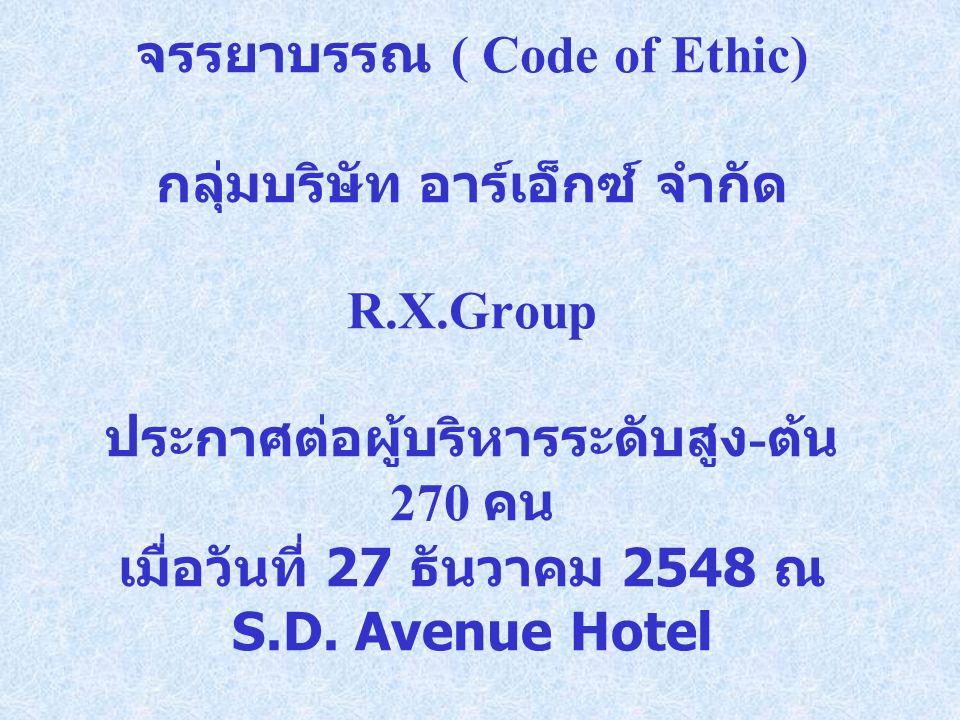 จรรยาบรรณ ( Code of Ethic) กลุ่มบริษัท อาร์เอ็กซ์ จำกัด R.X.Group ประกาศต่อผู้บริหารระดับสูง - ต้น 270 คน เมื่อวันที่ 27 ธันวาคม 2548 ณ S.D.