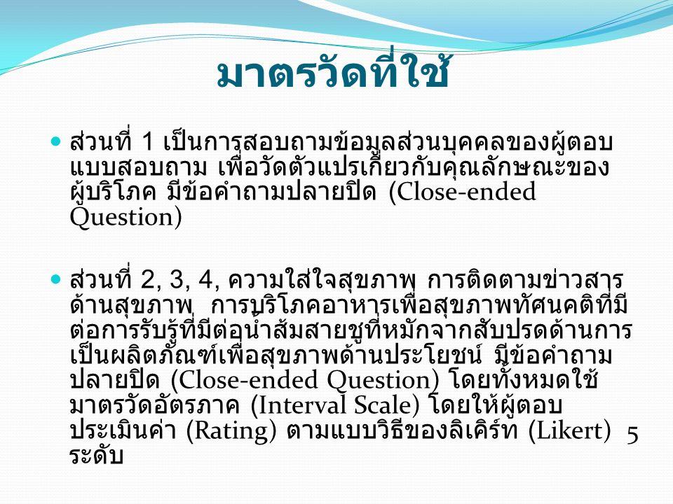 มาตรวัดที่ใช้ ส่วนที่ 1 เป็นการสอบถามข้อมูลส่วนบุคคลของผู้ตอบ แบบสอบถาม เพื่อวัดตัวแปรเกี่ยวกับคุณลักษณะของ ผู้บริโภค มีข้อคำถามปลายปิด (Close-ended Question) ส่วนที่ 2, 3, 4, ความใส่ใจสุขภาพ การติดตามข่าวสาร ด้านสุขภาพ การบริโภคอาหารเพื่อสุขภาพทัศนคติที่มี ต่อการรับรู้ที่มีต่อน้ำส้มสายชูที่หมักจากสับปรดด้านการ เป็นผลิตภัณฑ์เพื่อสุขภาพด้านประโยชน์ มีข้อคำถาม ปลายปิด (Close-ended Question) โดยทั้งหมดใช้ มาตรวัดอัตรภาค (Interval Scale) โดยให้ผู้ตอบ ประเมินค่า (Rating) ตามแบบวิธีของลิเคิร์ท (Likert) 5 ระดับ