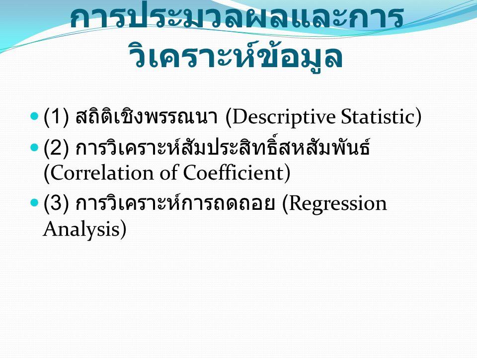 การประมวลผลและการ วิเคราะห์ข้อมูล (1) สถิติเชิงพรรณนา (Descriptive Statistic) (2) การวิเคราะห์สัมประสิทธิ์สหสัมพันธ์ (Correlation of Coefficient) (3) การวิเคราะห์การถดถอย (Regression Analysis)
