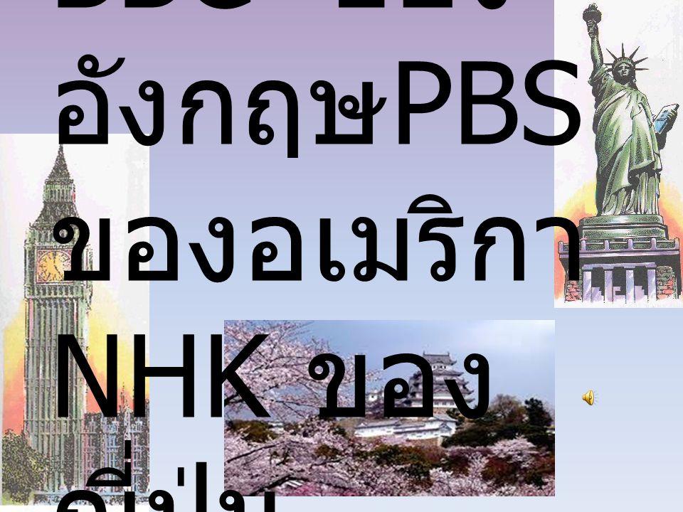 BBC ของ อังกฤษ PBS ของอเมริกา NHK ของ ญี่ปุ่น