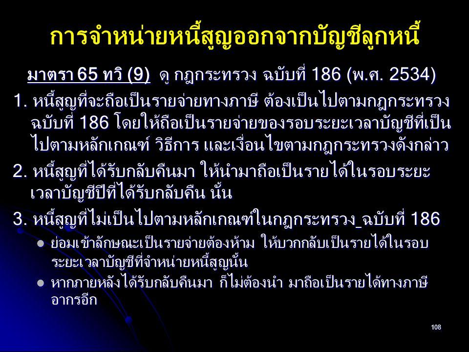 108 การจำหน่ายหนี้สูญออกจากบัญชีลูกหนี้ มาตรา 65 ทวิ (9) ดู กฎกระทรวง ฉบับที่ 186 (พ.ศ. 2534) มาตรา 65 ทวิ (9) ดู กฎกระทรวง ฉบับที่ 186 (พ.ศ. 2534) 1.