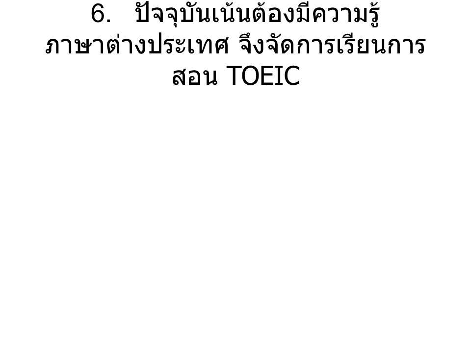 6. ปัจจุบันเน้นต้องมีความรู้ ภาษาต่างประเทศ จึงจัดการเรียนการ สอน TOEIC