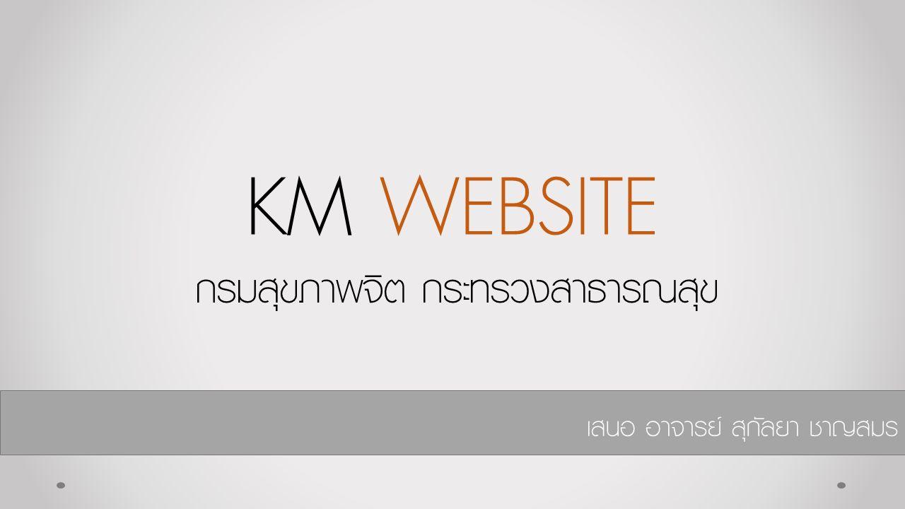 KM WEBSITE กรมสุขภาพจิต กระทรวงสาธารณสุข เสนอ อาจารย์ สุกัลยา ชาญสมร
