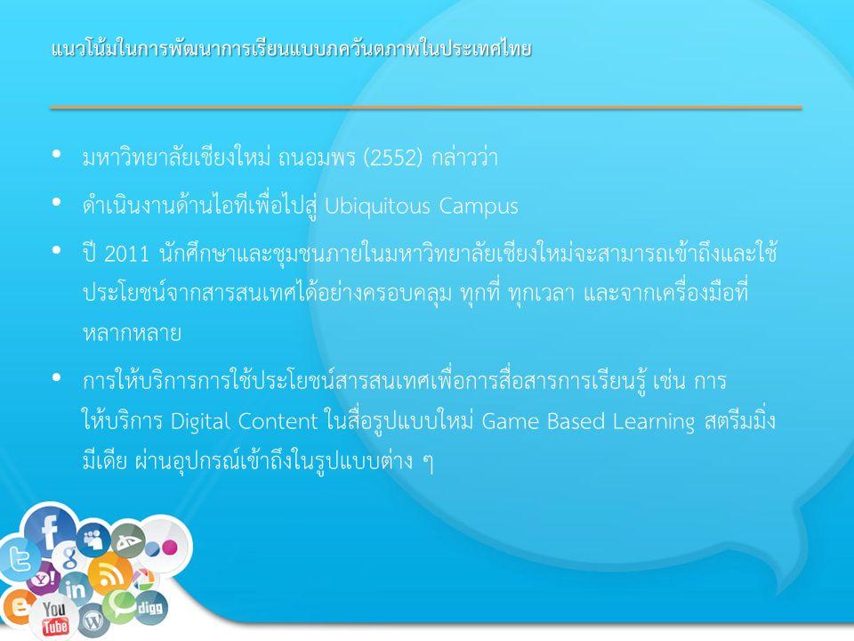 แนวโน้มในการพัฒนาการเรียนแบบภควันตภาพในประเทศไทย มหาวิทยาลัยเชียงใหม่ ถนอมพร (2552) กล่าวว่า ดำเนินงานด้านไอทีเพื่อไปสู่ Ubiquitous Campus ปี 2011 นักศึกษาและชุมชนภายในมหาวิทยาลัยเชียงใหม่จะสามารถเข้าถึงและใช้ ประโยชน์จากสารสนเทศได้อย่างครอบคลุม ทุกที่ ทุกเวลา และจากเครื่องมือที่ หลากหลาย การให้บริการการใช้ประโยชน์สารสนเทศเพื่อการสื่อสารการเรียนรู้ เช่น การ ให้บริการ Digital Content ในสื่อรูปแบบใหม่ Game Based Learning สตรีมมิ่ง มีเดีย ผ่านอุปกรณ์เข้าถึงในรูปแบบต่าง ๆ