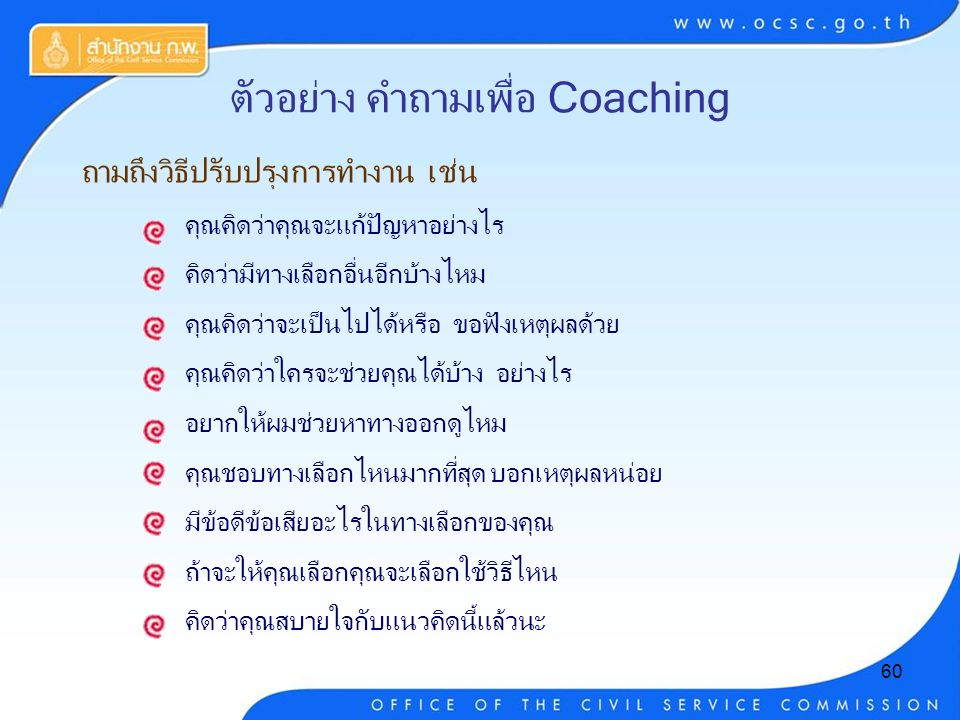 60 ตัวอย่าง คำถามเพื่อ Coaching ถามถึงวิธีปรับปรุงการทำงาน เช่น คุณคิดว่าคุณจะแก้ปัญหาอย่างไร คิดว่ามีทางเลือกอื่นอีกบ้างไหม คุณคิดว่าจะเป็นไปได้หรือ ขอฟังเหตุผลด้วย คุณคิดว่าใครจะช่วยคุณได้บ้าง อย่างไร อยากให้ผมช่วยหาทางออกดูไหม คุณชอบทางเลือกไหนมากที่สุด บอกเหตุผลหน่อย มีข้อดีข้อเสียอะไรในทางเลือกของคุณ ถ้าจะให้คุณเลือกคุณจะเลือกใช้วิธีไหน คิดว่าคุณสบายใจกับแนวคิดนี้แล้วนะ