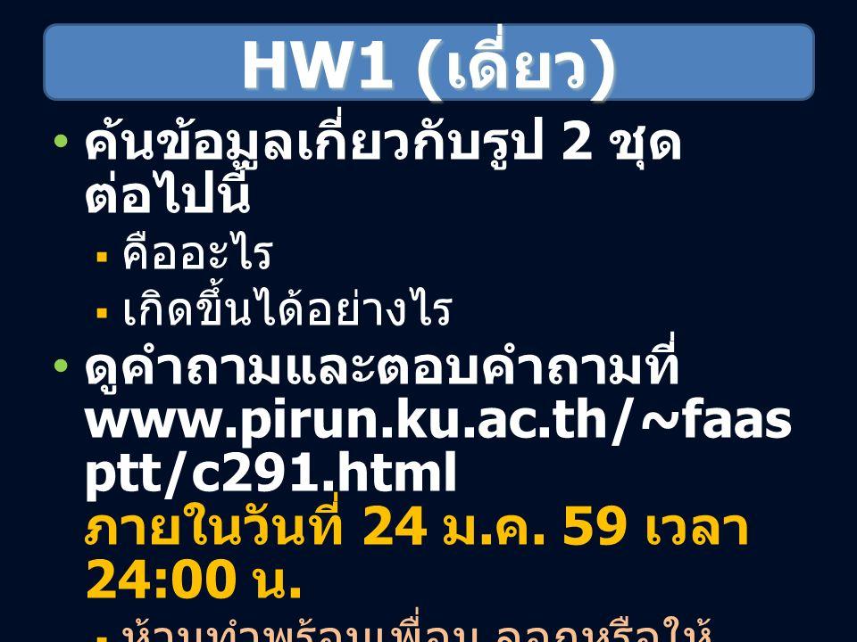 HW1 ( เดี่ยว ) ค้นข้อมูลเกี่ยวกับรูป 2 ชุด ต่อไปนี้  คืออะไร  เกิดขึ้นได้อย่างไร ดูคำถามและตอบคำถามที่ www.pirun.ku.ac.th/~faas ptt/c291.html ภายในวันที่ 24 ม.