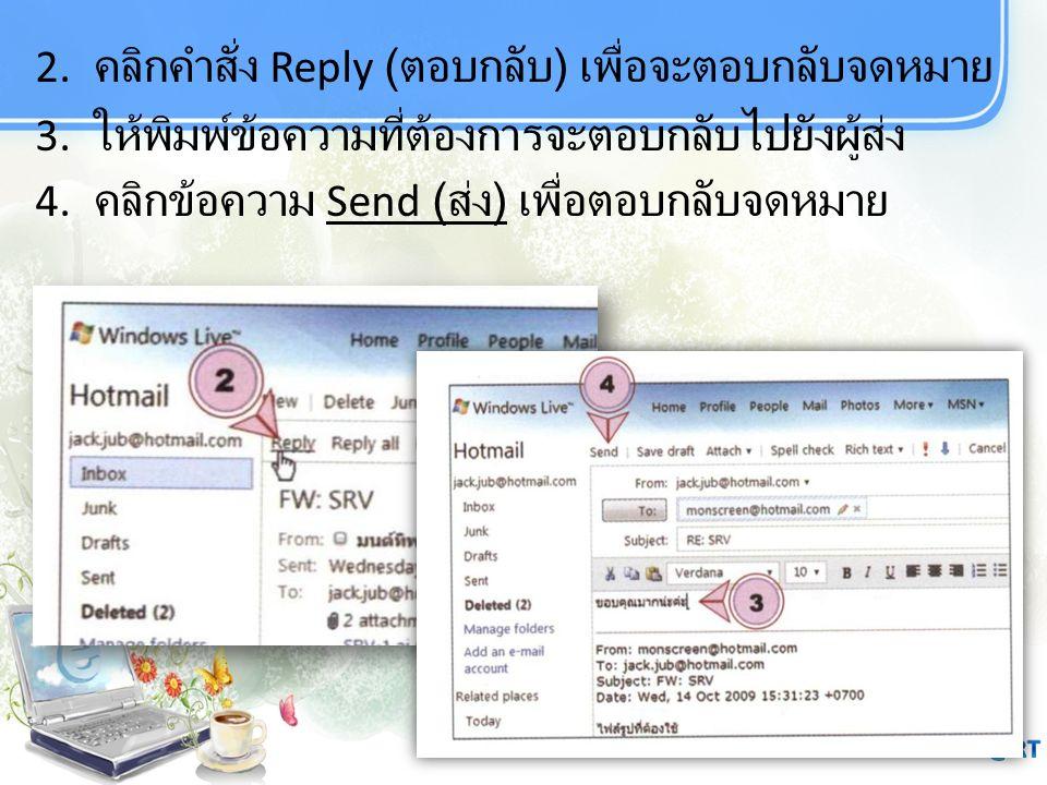 32 2. คลิกคำสั่ง Reply ( ตอบกลับ ) เพื่อจะตอบกลับจดหมาย 3. ให้พิมพ์ข้อความที่ต้องการจะตอบกลับไปยังผู้ส่ง 4. คลิกข้อความ Send ( ส่ง ) เพื่อตอบกลับจดหมา