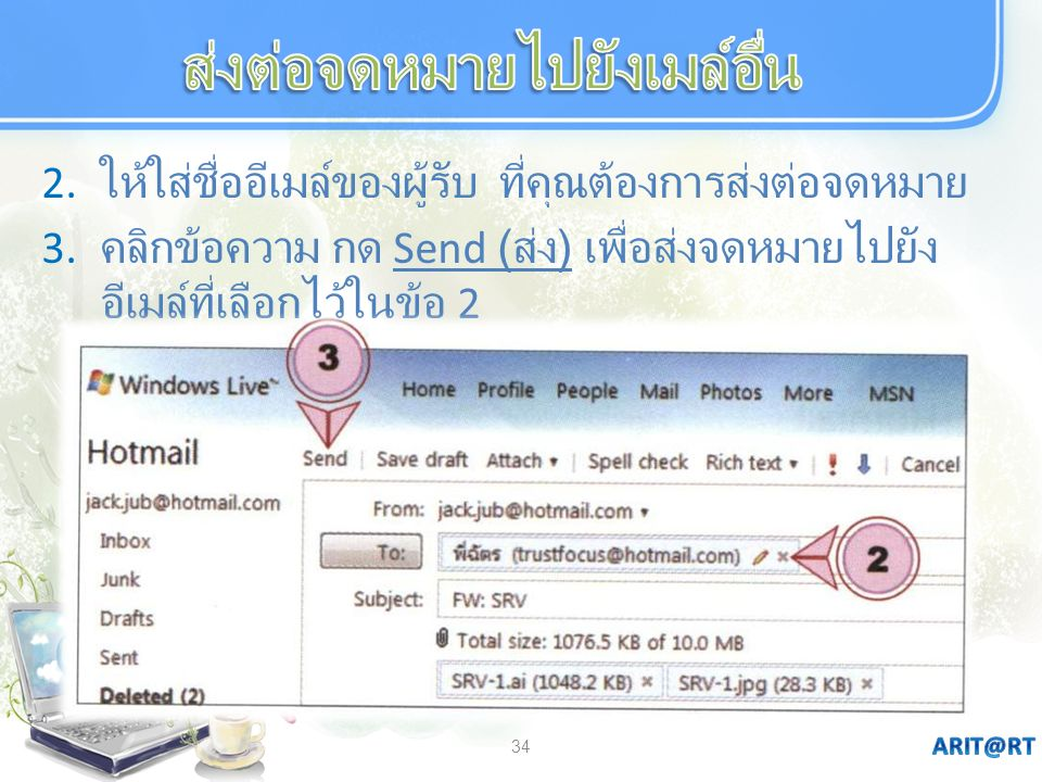 34 2. ให้ใส่ชื่ออีเมล์ของผู้รับ ที่คุณต้องการส่งต่อจดหมาย 3. คลิกข้อความ กด Send ( ส่ง ) เพื่อส่งจดหมายไปยัง อีเมล์ที่เลือกไว้ในข้อ 2