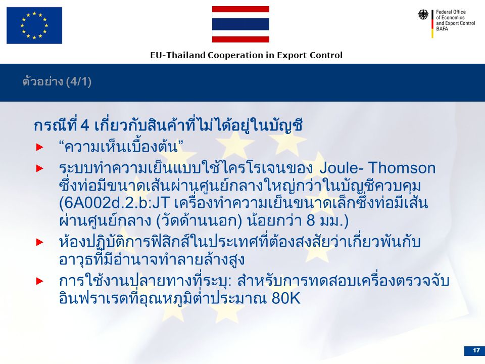 EU-Thailand Cooperation in Export Control 17 ตัวอย่าง (4/1) กรณีที่ 4 เกี่ยวกับสินค้าที่ไม่ได้อยู่ในบัญชี  ความเห็นเบื้องต้น  ระบบทำความเย็นแบบใช้ไครโรเจนของ Joule- Thomson ซึ่งท่อมีขนาดเส้นผ่านศูนย์กลางใหญ่กว่าในบัญชีควบคุม (6A002d.2.b:JT เครื่องทำความเย็นขนาดเล็กซึ่งท่อมีเส้น ผ่านศูนย์กลาง (วัดด้านนอก) น้อยกว่า 8 มม.)  ห้องปฏิบัติการฟิสิกส์ในประเทศที่ต้องสงสัยว่าเกี่ยวพันกับ อาวุธที่มีอำนาจทำลายล้างสูง  การใช้งานปลายทางที่ระบุ: สำหรับการทดสอบเครื่องตรวจจับ อินฟราเรดที่อุณหภูมิต่ำประมาณ 80K
