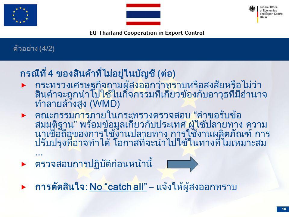 EU-Thailand Cooperation in Export Control 18 ตัวอย่าง (4/2) กรณีที่ 4 ของสินค้าที่ไม่อยู่ในบัญชี (ต่อ)  กระทรวงเศรษฐกิจถามผู้ส่งออกว่าทราบหรือสงสัยหรือไม่ว่า สินค้าจะถูกนำไปใช้ในกิจกรรมที่เกี่ยวข้องกับอาวุธที่มีอำนาจ ทำลายล้างสูง (WMD)  คณะกรรมการภายในกระทรวงตรวจสอบ คำขอรับข้อ สมมุติฐาน พร้อมข้อมูลเกี่ยวกับประเทศ ผู้ใช้ปลายทาง ความ น่าเชื่อถือของการใช้งานปลายทาง การใช้งานผลิตภัณฑ์ การ ปรับปรุงที่อาจทำได้ โอกาสที่จะนำไปใช้ในทางที่ไม่เหมาะสม...