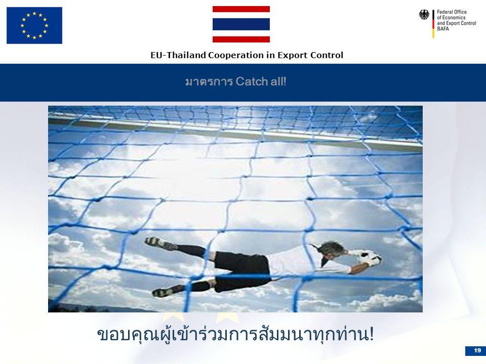 EU-Thailand Cooperation in Export Control 19 มาตรการ Catch all! ขอบคุณผู้เข้าร่วมการสัมมนาทุกท่าน!