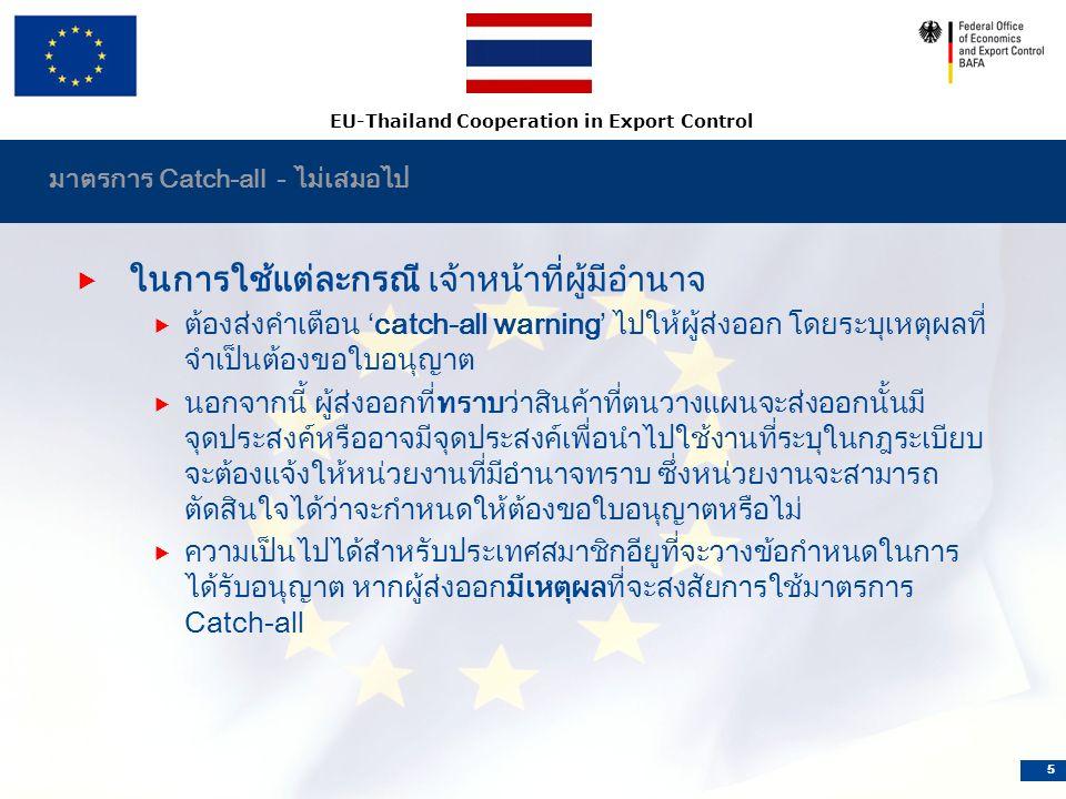 EU-Thailand Cooperation in Export Control 5 มาตรการ Catch-all - ไม่เสมอไป  ในการใช้แต่ละกรณี เจ้าหน้าที่ผู้มีอำนาจ  ต้องส่งคำเตือน 'catch-all warning' ไปให้ผู้ส่งออก โดยระบุเหตุผลที่ จำเป็นต้องขอใบอนุญาต  นอกจากนี้ ผู้ส่งออกที่ทราบว่าสินค้าที่ตนวางแผนจะส่งออกนั้นมี จุดประสงค์หรืออาจมีจุดประสงค์เพื่อนำไปใช้งานที่ระบุในกฎระเบียบ จะต้องแจ้งให้หน่วยงานที่มีอำนาจทราบ ซึ่งหน่วยงานจะสามารถ ตัดสินใจได้ว่าจะกำหนดให้ต้องขอใบอนุญาตหรือไม่  ความเป็นไปได้สำหรับประเทศสมาชิกอียูที่จะวางข้อกำหนดในการ ได้รับอนุญาต หากผู้ส่งออกมีเหตุผลที่จะสงสัยการใช้มาตรการ Catch-all