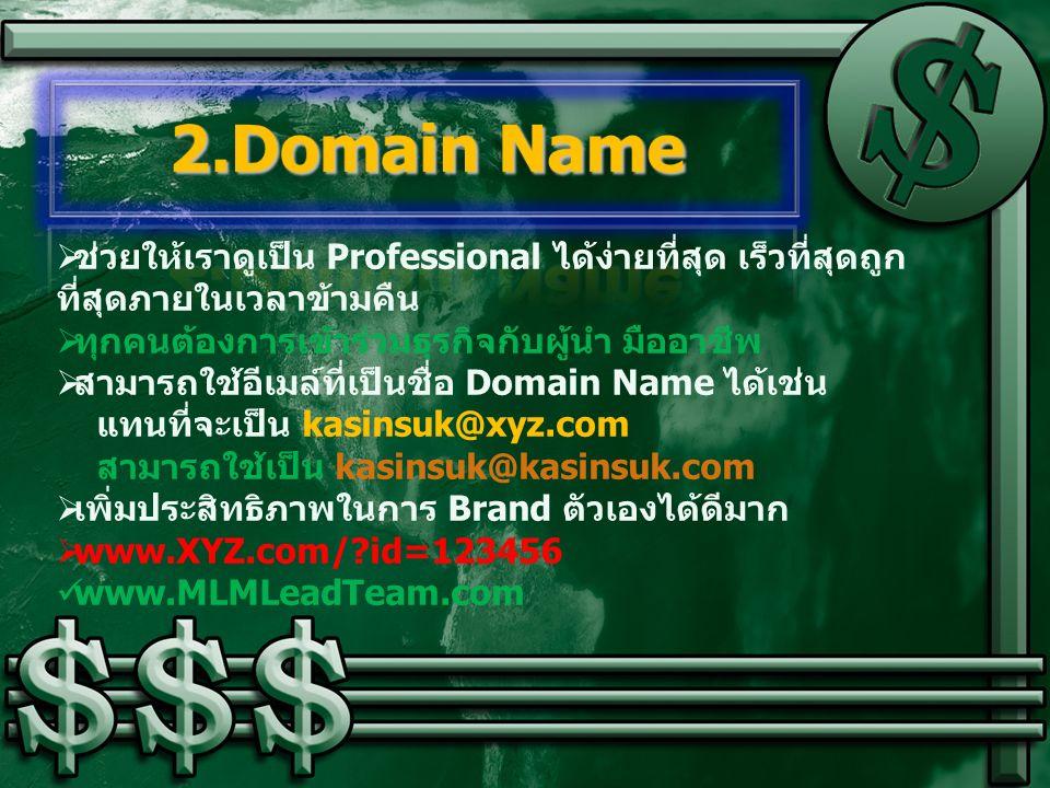  ช่วยให้เราดูเป็น Professional ได้ง่ายที่สุด เร็วที่สุดถูก ที่สุดภายในเวลาข้ามคืน  ทุกคนต้องการเข้าร่วมธุรกิจกับผู้นำ มืออาชีพ  สามารถใช้อีเมล์ที่เป็นชื่อ Domain Name ได้เช่น แทนที่จะเป็น kasinsuk@xyz.com สามารถใช้เป็น kasinsuk@kasinsuk.com  เพิ่มประสิทธิภาพในการ Brand ตัวเองได้ดีมาก  www.XYZ.com/?id=123456 www.MLMLeadTeam.com