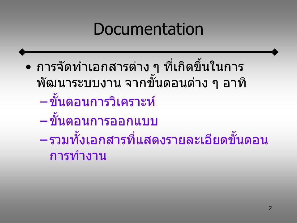 2 Documentation การจัดทำเอกสารต่าง ๆ ที่เกิดขึ้นในการ พัฒนาระบบงาน จากขั้นตอนต่าง ๆ อาทิ –ขั้นตอนการวิเคราะห์ –ขั้นตอนการออกแบบ –รวมทั้งเอกสารที่แสดงรายละเอียดขั้นตอน การทำงาน