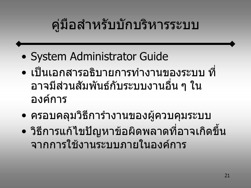 21 คู่มือสำหรับบักบริหารระบบ System Administrator Guide เป็นเอกสารอธิบายการทำงานของระบบ ที่ อาจมีส่วนสัมพันธ์กับระบบงานอื่น ๆ ใน องค์การ ครอบคลุมวิธีการำงานของผู้ควบคุมระบบ วิธีการแก้ไขปัญหาข้อผิดพลาดที่อาจเกิดขึ้น จากการใช้งานระบบภายในองค์การ