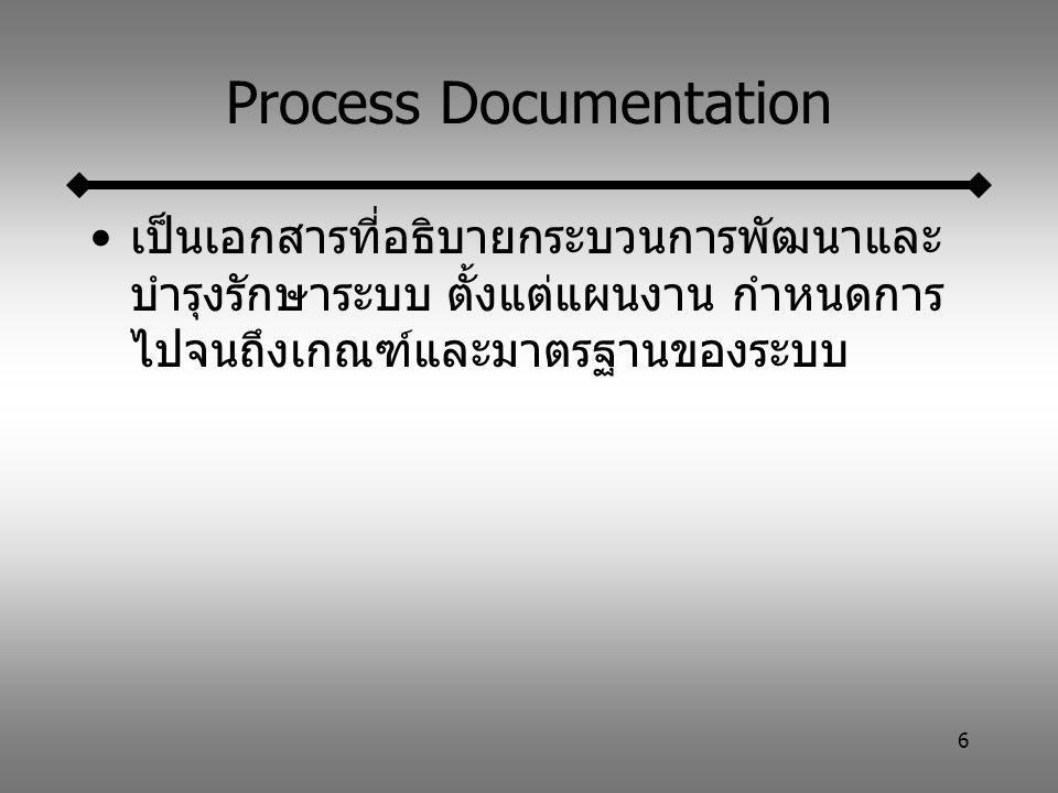 6 Process Documentation เป็นเอกสารที่อธิบายกระบวนการพัฒนาและ บำรุงรักษาระบบ ตั้งแต่แผนงาน กำหนดการ ไปจนถึงเกณฑ์และมาตรฐานของระบบ