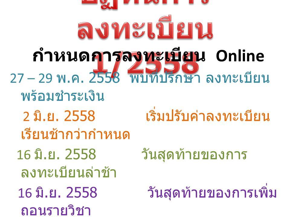 กำหนดการลงทะเบียน Online 27 – 29 พ. ค. 2558 พบที่ปรึกษา ลงทะเบียน พร้อมชำระเงิน 2 มิ. ย. 2558 เริ่มปรับค่าลงทะเบียน เรียนช้ากว่ากำหนด 16 มิ. ย. 2558 ว