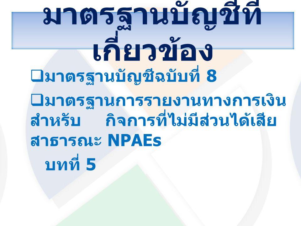 มาตรฐานบัญชีที่ เกี่ยวข้อง  มาตรฐานบัญชีฉบับที่ 8  มาตรฐานการรายงานทางการเงิน สำหรับกิจการที่ไม่มีส่วนได้เสีย สาธารณะ NPAEs บทที่ 5
