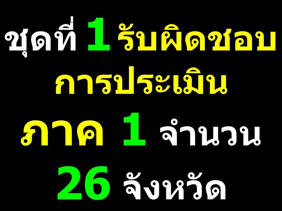 ชุดที่ 1 รับผิดชอบ การประเมิน ภาค 1 จำนวน 26 จังหวัด พ. อ. สานิตย์ ซ้าย ขวัญ เป็นหัวหน้าชุด ประเมิน