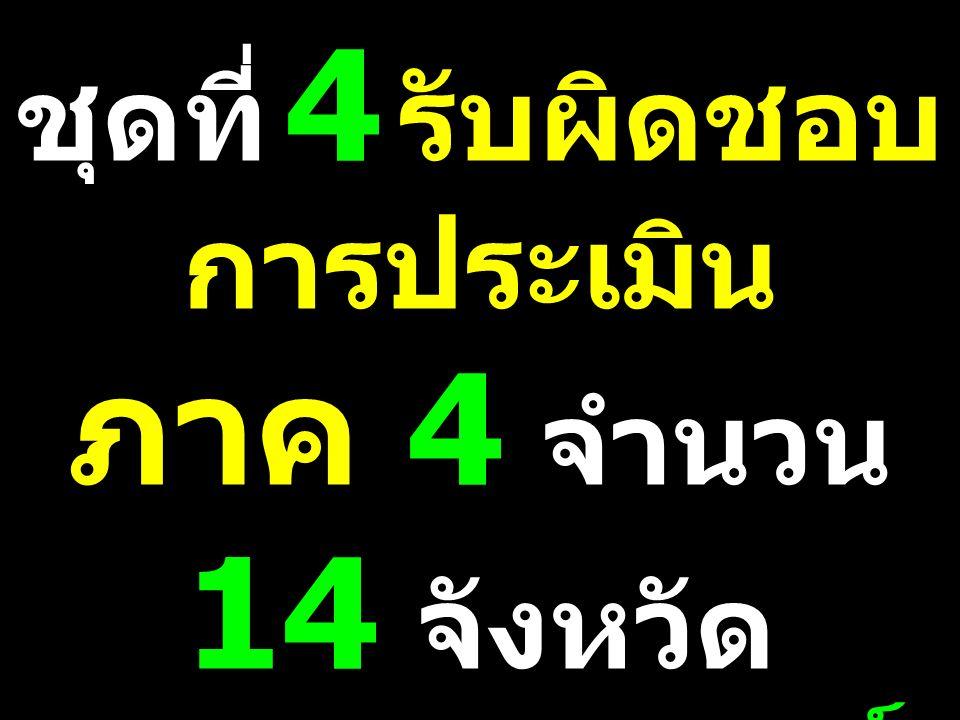 ชุดที่ 4 รับผิดชอบ การประเมิน ภาค 4 จำนวน 14 จังหวัด พ.