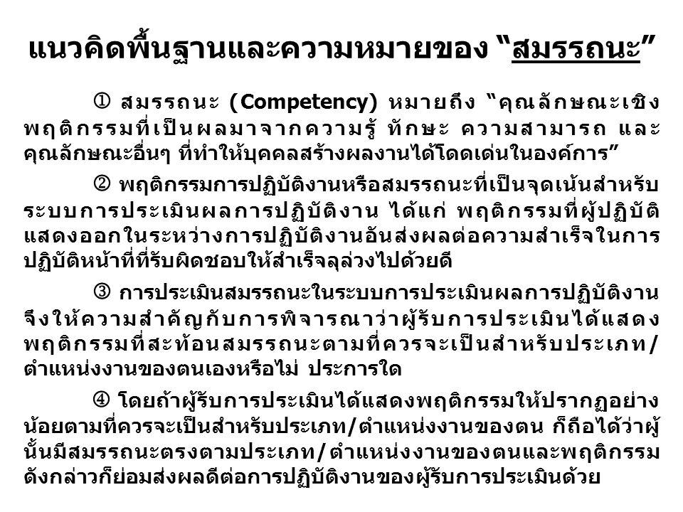 แนวคิดพื้นฐานและความหมายของ สมรรถนะ  สมรรถนะ (Competency) หมายถึง คุณลักษณะเชิง พฤติกรรมที่เป็นผลมาจากความรู้ ทักษะ ความสามารถ และ คุณลักษณะอื่นๆ ที่ทำให้บุคคลสร้างผลงานได้โดดเด่นในองค์การ  พฤติกรรมการปฏิบัติงานหรือสมรรถนะที่เป็นจุดเน้นสำหรับ ระบบการประเมินผลการปฏิบัติงาน ได้แก่ พฤติกรรมที่ผู้ปฏิบัติ แสดงออกในระหว่างการปฏิบัติงานอันส่งผลต่อความสำเร็จในการ ปฏิบัติหน้าที่ที่รับผิดชอบให้สำเร็จลุล่วงไปด้วยดี การประเมินสมรรถนะในระบบการประเมินผลการปฏิบัติงาน จึงให้ความสำคัญกับการพิจารณาว่าผู้รับการประเมินได้แสดง พฤติกรรมที่สะท้อนสมรรถนะตามที่ควรจะเป็นสำหรับประเภท/ ตำแหน่งงานของตนเองหรือไม่ ประการใด  โดยถ้าผู้รับการประเมินได้แสดงพฤติกรรมให้ปรากฏอย่าง น้อยตามที่ควรจะเป็นสำหรับประเภท/ตำแหน่งงานของตน ก็ถือได้ว่าผู้ นั้นมีสมรรถนะตรงตามประเภท/ตำแหน่งงานของตนและพฤติกรรม ดังกล่าวก็ย่อมส่งผลดีต่อการปฏิบัติงานของผู้รับการประเมินด้วย