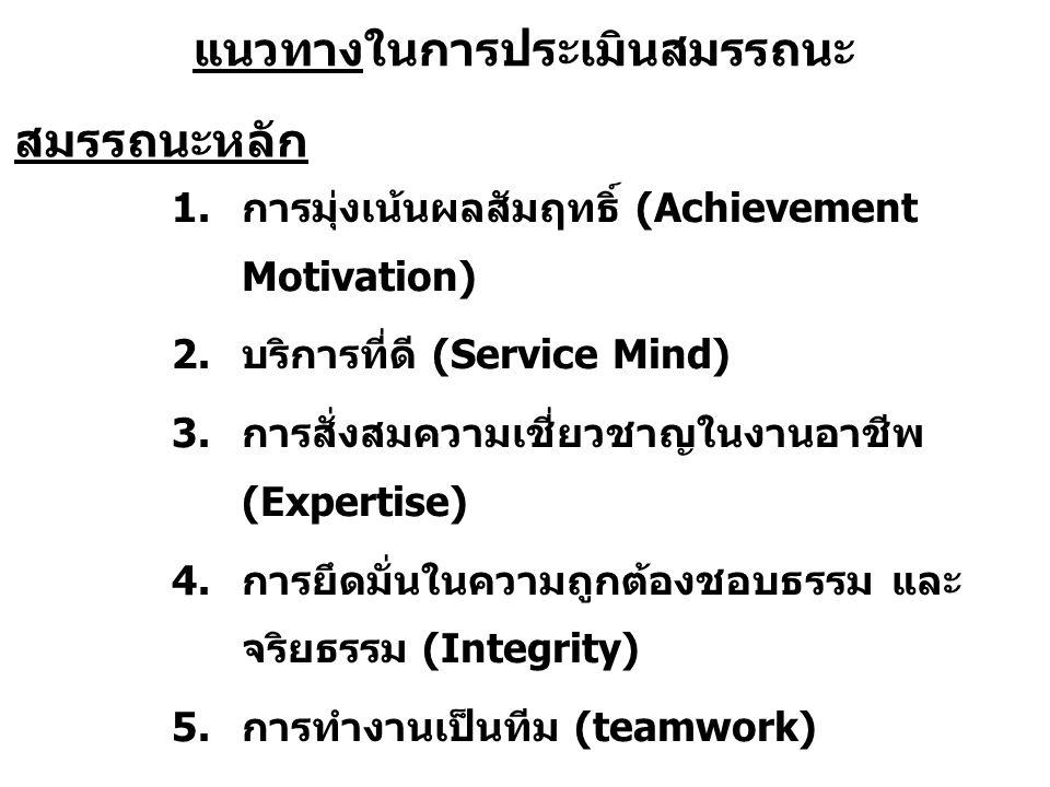 แนวทางในการประเมินสมรรถนะ 1.การมุ่งเน้นผลสัมฤทธิ์ (Achievement Motivation) 2.บริการที่ดี (Service Mind) 3.การสั่งสมความเชี่ยวชาญในงานอาชีพ (Expertise) 4.การยึดมั่นในความถูกต้องชอบธรรม และ จริยธรรม (Integrity) 5.การทำงานเป็นทีม (teamwork) สมรรถนะหลัก