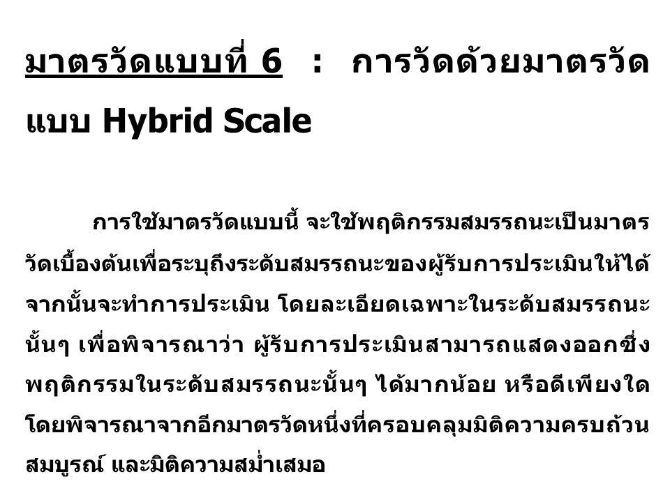 มาตรวัดแบบที่ 6 : การวัดด้วยมาตรวัด แบบ Hybrid Scale การใช้มาตรวัดแบบนี้ จะใช้พฤติกรรมสมรรถนะเป็นมาตร วัดเบื้องต้นเพื่อระบุถึงระดับสมรรถนะของผู้รับการประเมินให้ได้ จากนั้นจะทำการประเมิน โดยละเอียดเฉพาะในระดับสมรรถนะ นั้นๆ เพื่อพิจารณาว่า ผู้รับการประเมินสามารถแสดงออกซึ่ง พฤติกรรมในระดับสมรรถนะนั้นๆ ได้มากน้อย หรือดีเพียงใด โดยพิจารณาจากอีกมาตรวัดหนึ่งที่ครอบคลุมมิติความครบถ้วน สมบูรณ์ และมิติความสม่ำเสมอ